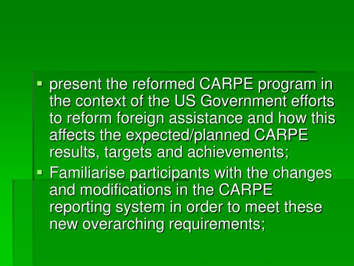 present the reformed CARPE program in the context of the US Government efforts to reform foreign assistance and how this affects the expected/planned CARPE results, targets and achievements;