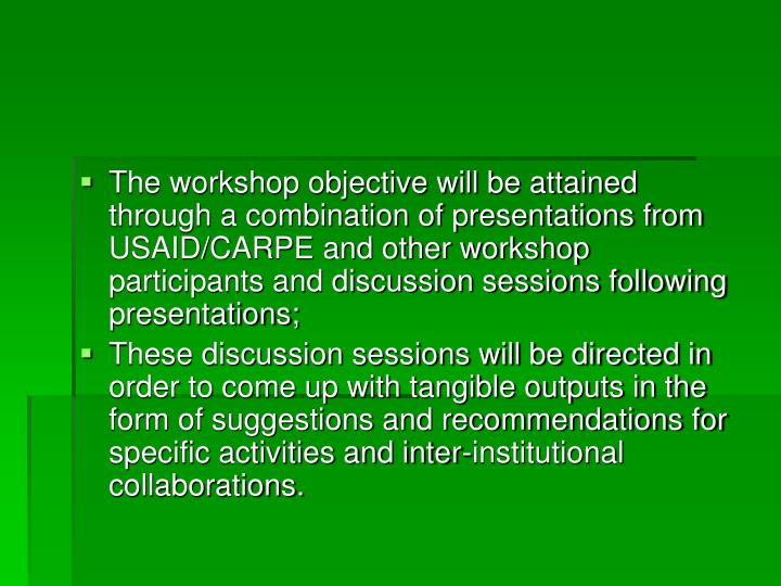 The workshop objective will be attained through a combination of presentations from USAID/CARPE and other workshop participants and discussion sessions following presentations;