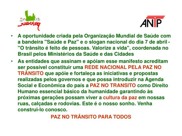 """A oportunidade criada pela Organização Mundial de Saúde com a bandeira """"Saúde e Paz"""" e o slogan nacional do dia 7 de abril - """"O trânsito é feito de pessoas. Valorize a vida"""", coordenada no Brasil pelos Ministérios da Saúde e das Cidades"""