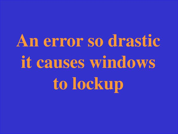 An error so drastic it causes windows to lockup
