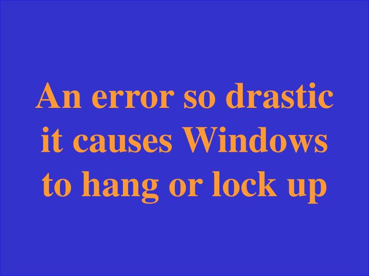 An error so drastic it causes Windows to hang or lock up