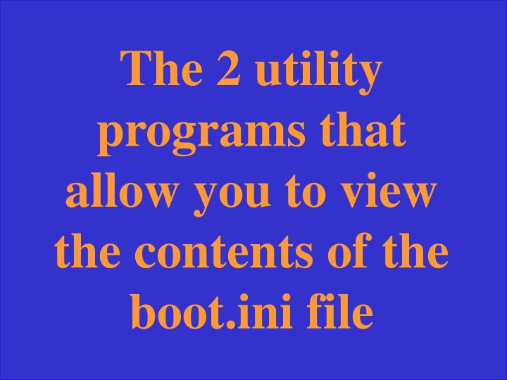 The 2 utility programs that allow you to view the contents of the boot.ini file