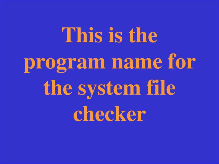 This is the program name for the system file checker