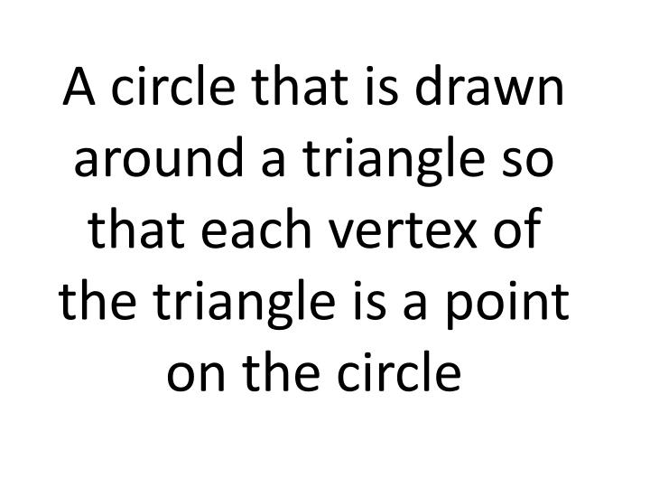 A circle that is drawn around a triangle so that each vertex of the triangle is a point on the circle