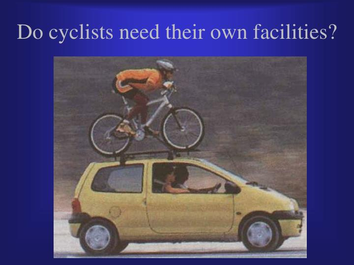 Do cyclists need their own facilities?