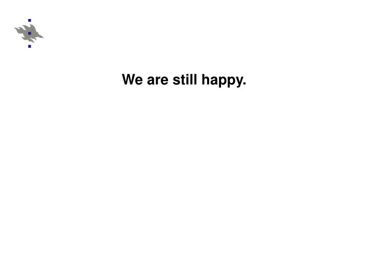 We are still happy.