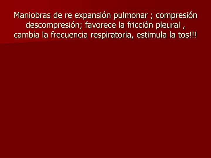 Maniobras de re expansión pulmonar ; compresión descompresión; favorece la fricción pleural , cambia la frecuencia respiratoria, estimula la tos!!!