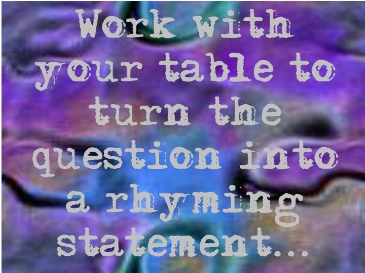 Work with your table to turn the question into a rhyming statement...