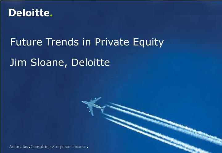 Future trends in private equity jim sloane deloitte