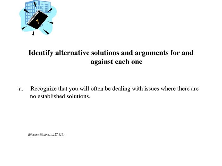 Identify alternative solutions and arguments for and against each one