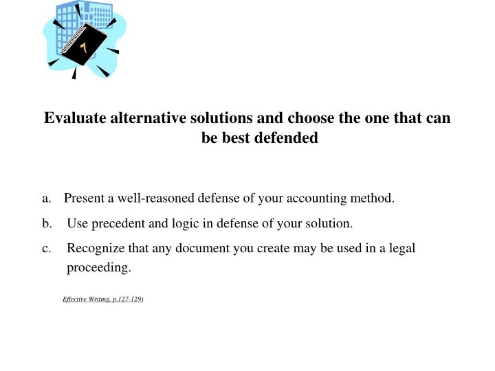 Evaluate alternative solutions and choose the one that can be best defended