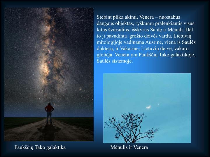 Stebint plika akimi, Venera – nuostabus dangaus objektas, ryškumu pralenkiantis visus kitus šviesulius, išskyrus Saulę ir Mėnulį. Dėl to ji pavadinta  grožio deivės vardu. Lietuvių mitologijoje vadinama Aušrine, viena iš Saulės dukterų, ir Vakarine, Lietuvių deive, vakaro globėja. Venera yra Paukščių Tako galaktikoje, Saulės sistemoje.