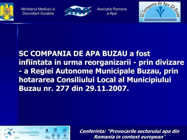SC COMPANIA DE APA BUZAUa fost infiintata in urma reorganizarii - prin divizare - a Regiei Autonome Municipale Buzau, prin hotararea Consiliului Local al Municipiului Buzau nr. 277 din 29.11.2007.