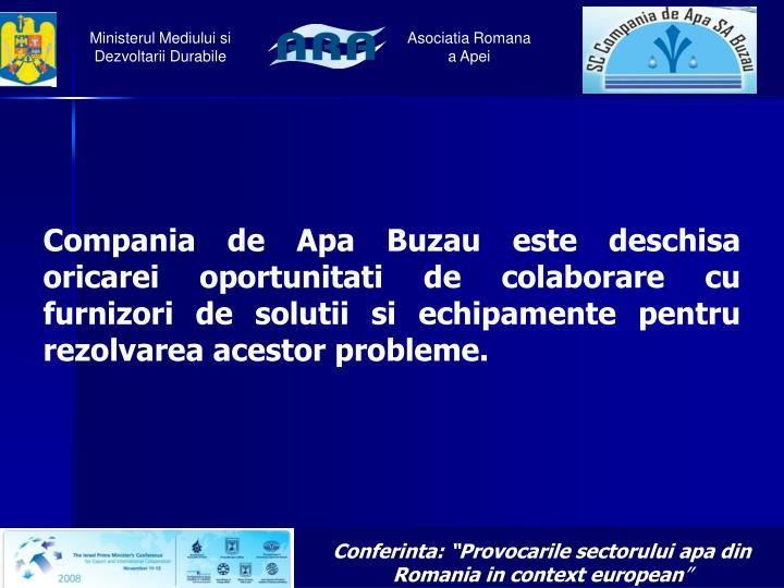 Compania de Apa Buzau este deschisa oricarei oportunitati de colaborare cu furnizori de solutii si echipamente pentru rezolvarea acestor probleme.