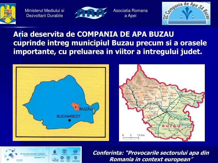 Aria deservita de COMPANIA DE APA BUZAU cuprinde intreg municipiul Buzau precum si a orasele importante, cu preluarea in viitor a intregului judet.