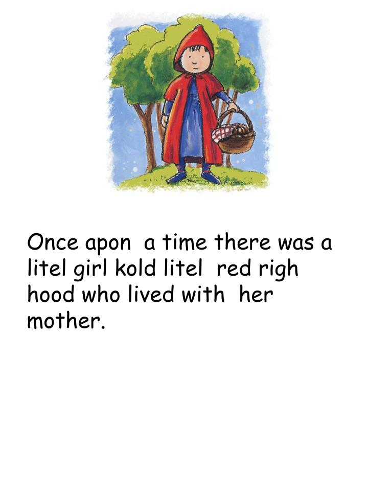 Once apon  a time there was a litel girl kold litel  red righ hood who lived with  her   mother.