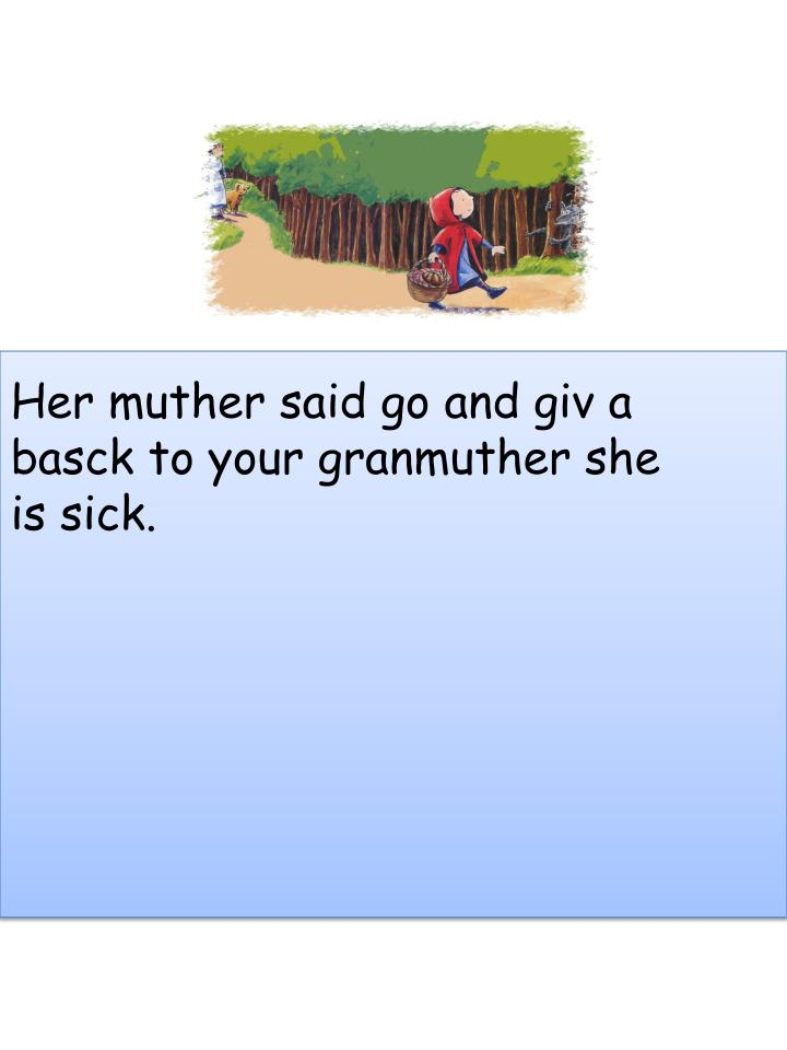 Her muther said go and giv a basck to your granmuther she is sick.