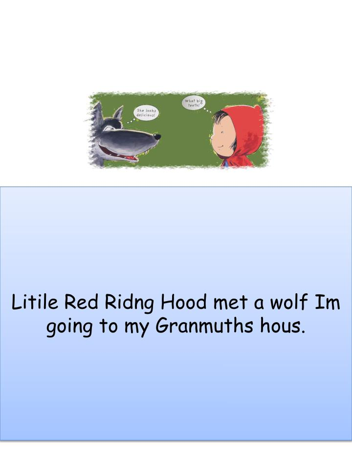 Litile Red Ridng Hood met a wolf Im going to my Granmuths hous.