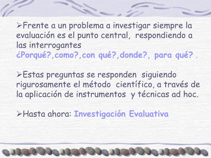 Frente a un problema a investigar siempre la evaluación es el punto central,  respondiendo a las interrogantes