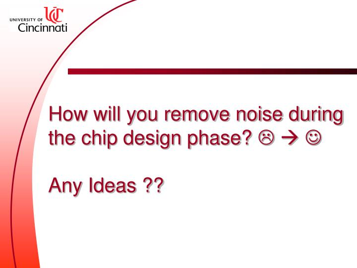 How will you remove noise during the chip design phase?