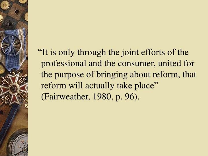 """It is only through the joint efforts of the professional and the consumer, united for the purpose of bringing about reform, that reform will actually take place"" (Fairweather, 1980, p. 96)."