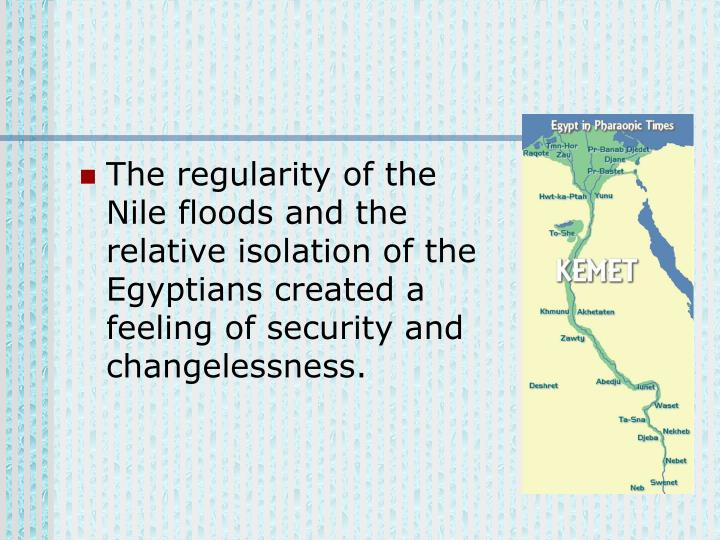 The regularity of the Nile floods and the relative isolation of the Egyptians created a feeling of security and changelessness.