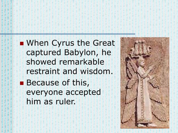 When Cyrus the Great captured Babylon, he showed remarkable restraint and wisdom.