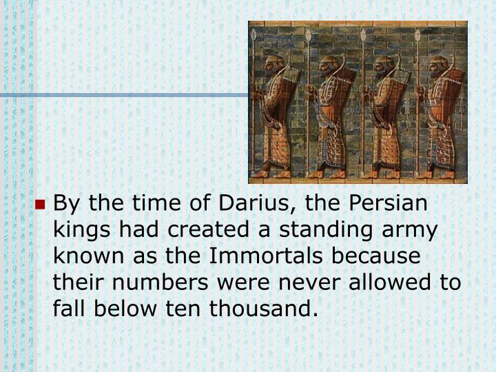By the time of Darius, the Persian kings had created a standing army known as the Immortals because their numbers were never allowed to fall below ten thousand.