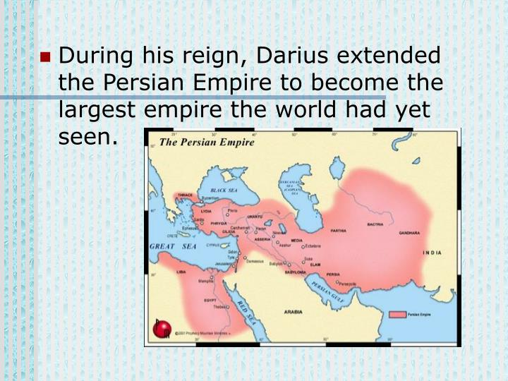 During his reign, Darius extended the Persian Empire to become the largest empire the world had yet seen.