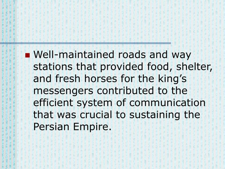 Well-maintained roads and way stations that provided food, shelter, and fresh horses for the king's messengers contributed to the efficient system of communication that was crucial to sustaining the Persian Empire.