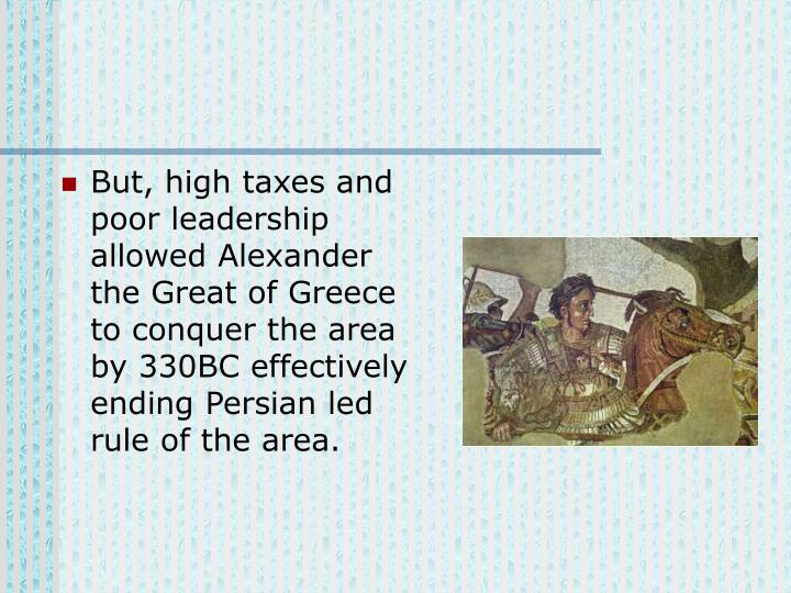 But, high taxes and poor leadership allowed Alexander the Great of Greece to conquer the area by 330BC effectively ending Persian led rule of the area.