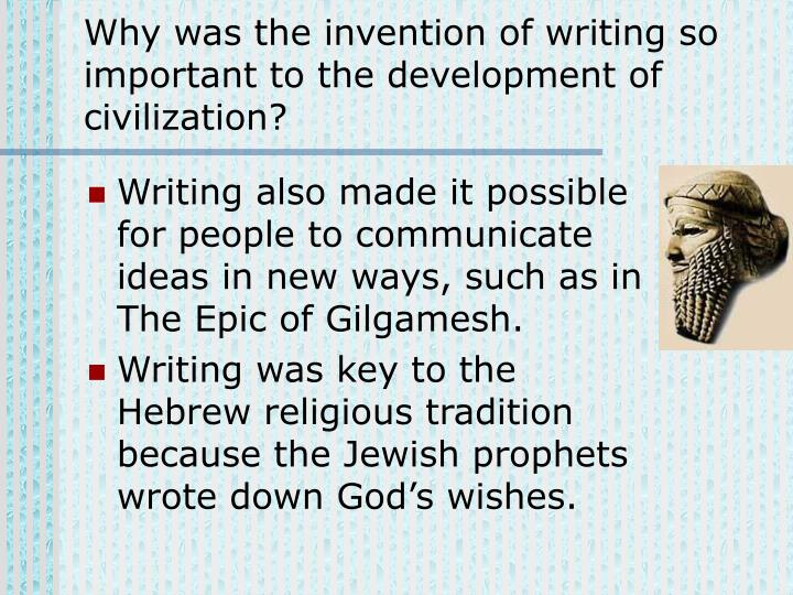 Why was the invention of writing so important to the development of civilization?