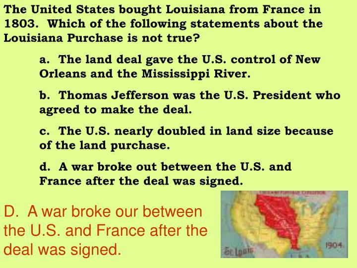 The United States bought Louisiana from France in 1803.  Which of the following statements about the Louisiana Purchase is not true?
