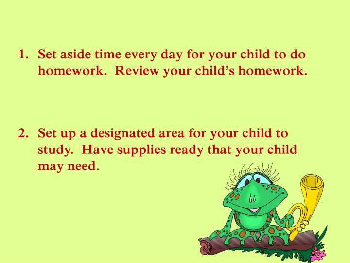 Set aside time every day for your child to do  homework.  Review your child's homework.