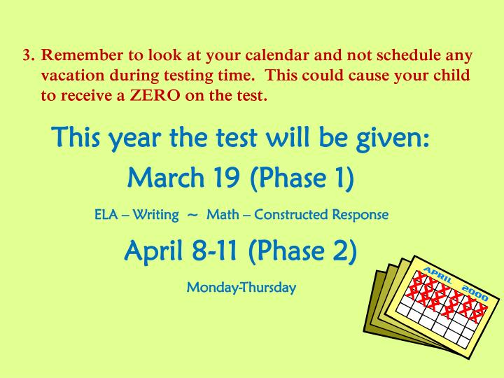 Remember to look at your calendar and not schedule any vacation during testing time.  This could cause your child to receive a ZERO on the test.
