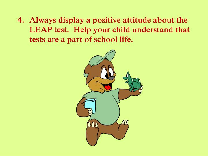 Always display a positive attitude about the LEAP test.  Help your child understand that tests are a part of school life.