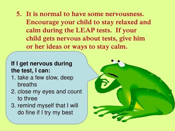 It is normal to have some nervousness.  Encourage your child to stay relaxed and calm during the LEAP tests.  If your child gets nervous about tests, give him or her ideas or ways to stay calm.