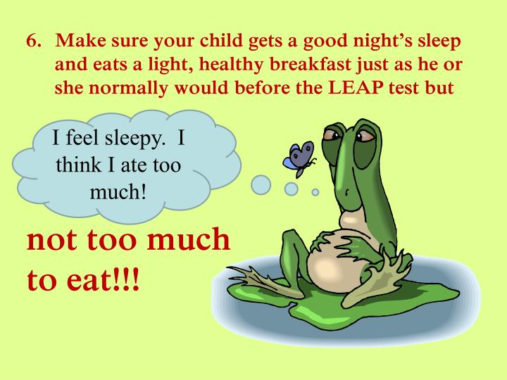 Make sure your child gets a good night's sleep and eats a light, healthy breakfast just as he or she normally would before the LEAP test but