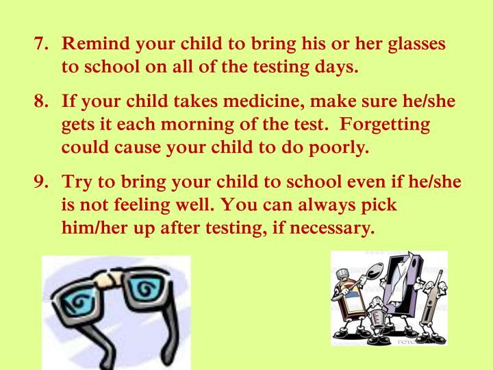 Remind your child to bring his or her glasses to school on all of the testing days.