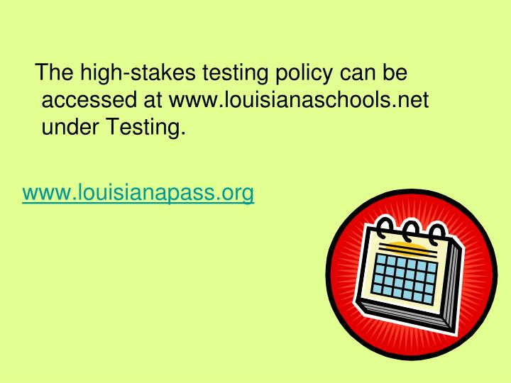 The high-stakes testing policy can be accessed at www.louisianaschools.net under Testing.