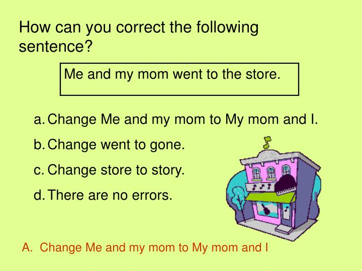How can you correct the following sentence?