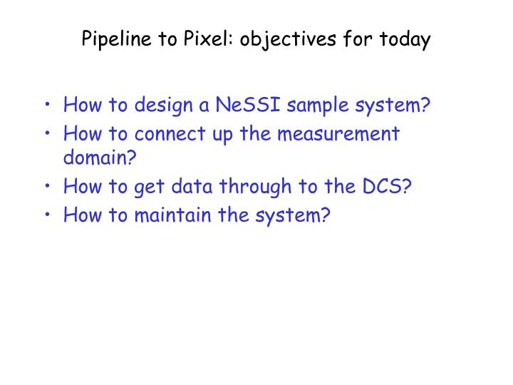 Pipeline to Pixel: objectives for today