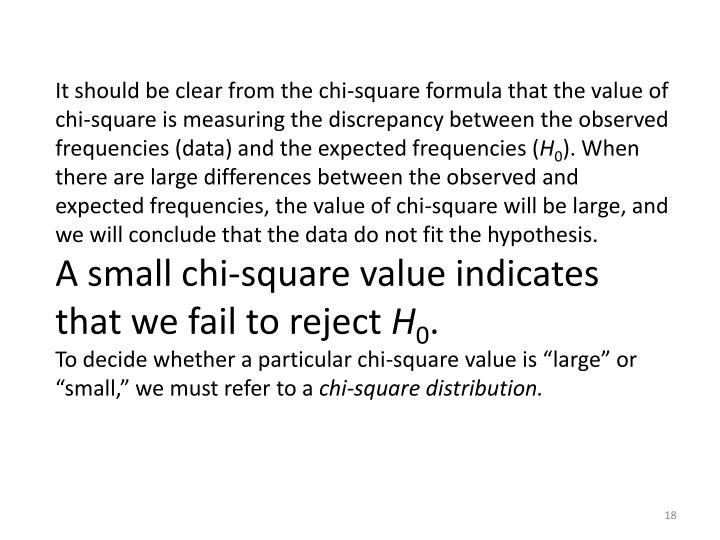 It should be clear from the chi-square formula that the value of chi-square is measuring the discrepancy between the observed frequencies (data) and the expected frequencies (