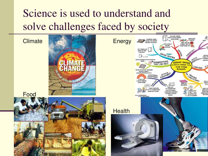Science is used to understand and solve challenges faced by society