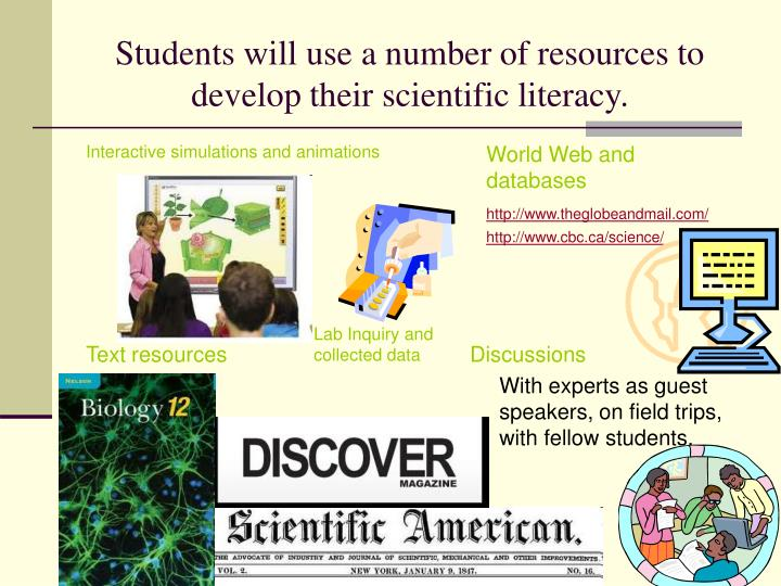 Students will use a number of resources to develop their scientific literacy.