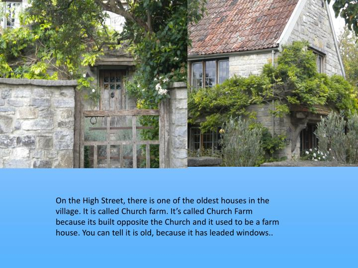 On the High Street, there is one of the oldest houses in the village. It is called Church farm. Its called Church Farm because its built opposite the Church and it used to be a farm house. You can tell it is old, because it has leaded windows..