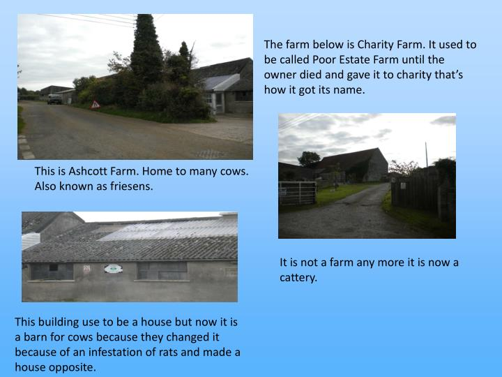 The farm below is Charity Farm. It used to be called Poor Estate Farm until the owner died and gave it to charity thats how it got its name.