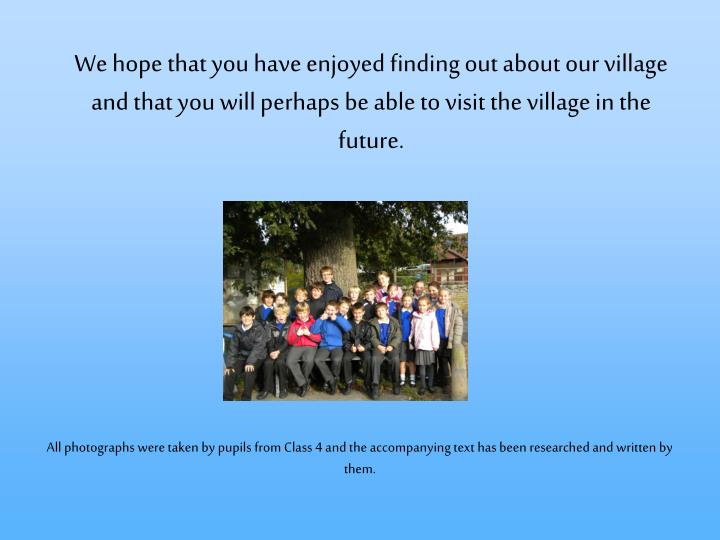 We hope that you have enjoyed finding out about our village and that you will perhaps be able to visit the village in the future.