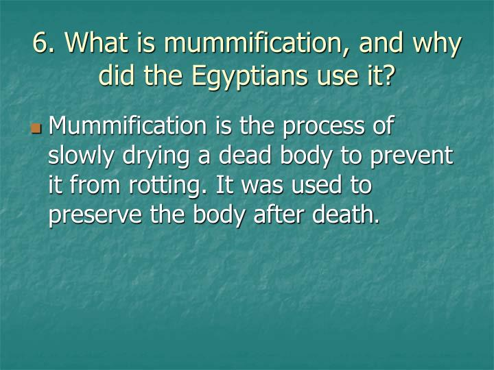 6. What is mummification, and why did the Egyptians use it?