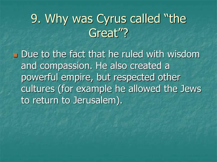 "9. Why was Cyrus called ""the Great""?"